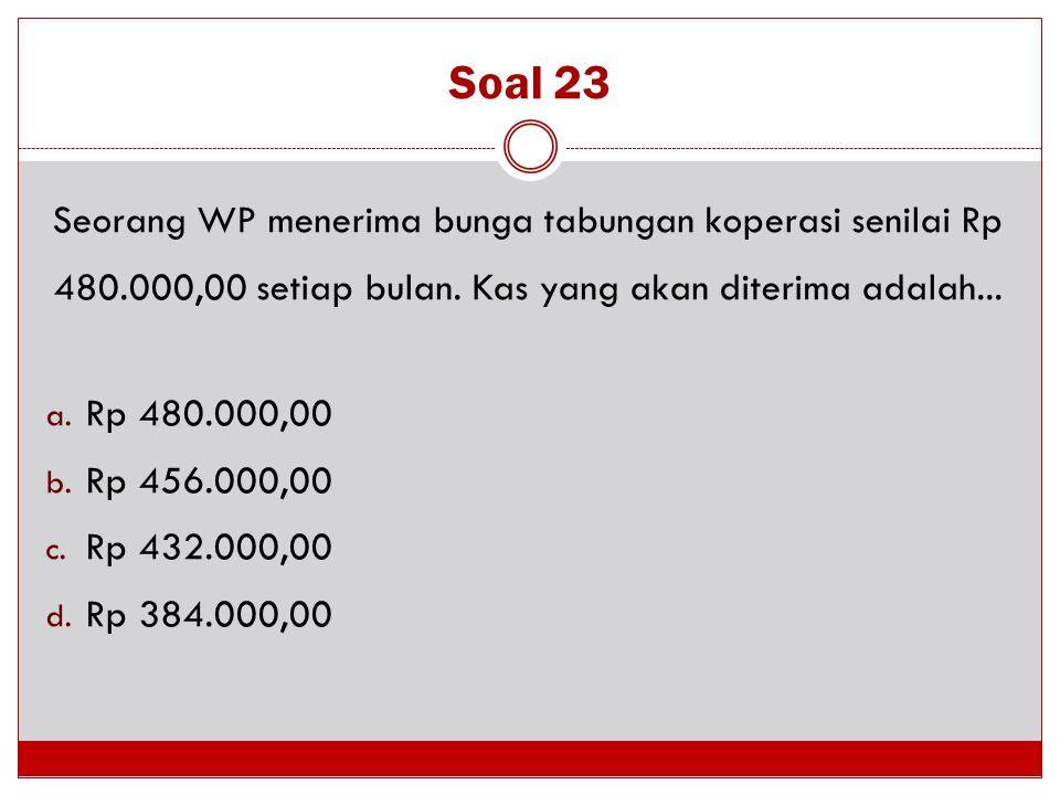 Soal 23 Seorang WP menerima bunga tabungan koperasi senilai Rp 480.000,00 setiap bulan. Kas yang akan diterima adalah...