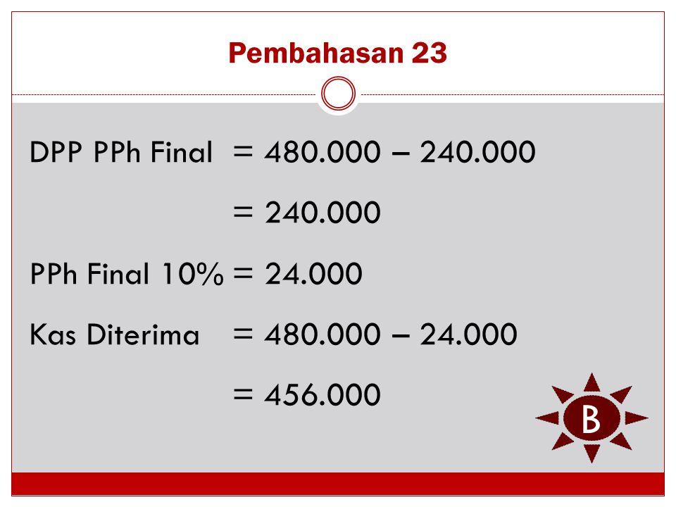 Pembahasan 23 DPP PPh Final = 480.000 – 240.000 = 240.000 PPh Final 10% = 24.000 Kas Diterima = 480.000 – 24.000 = 456.000