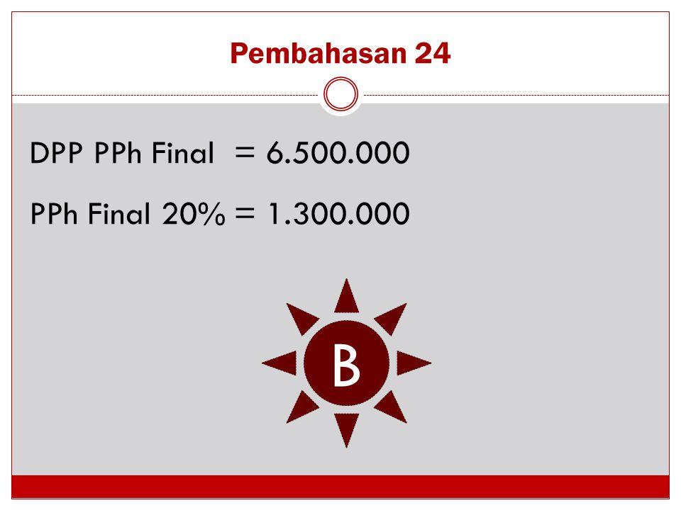 Pembahasan 24 DPP PPh Final = 6.500.000 PPh Final 20% = 1.300.000 B