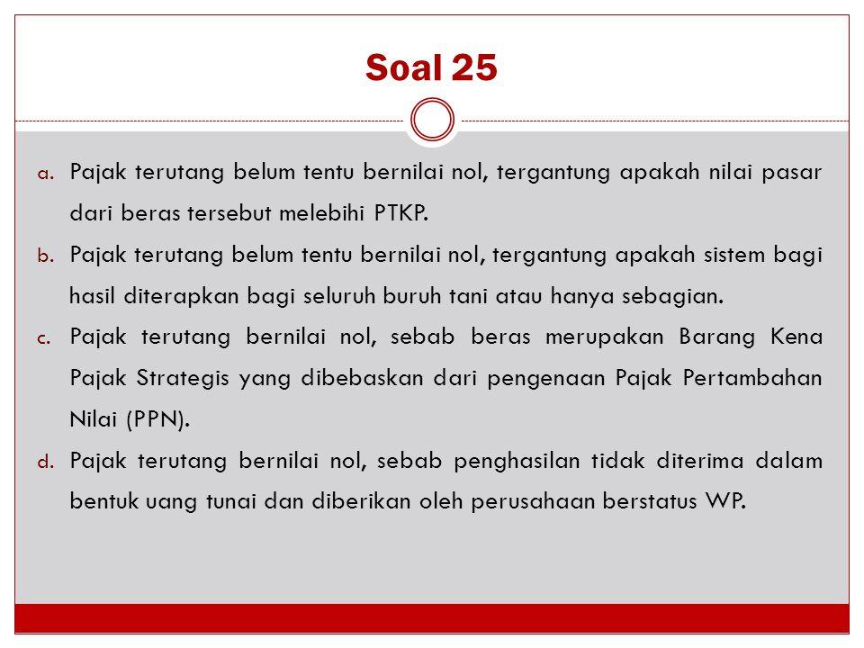 Soal 25 Pajak terutang belum tentu bernilai nol, tergantung apakah nilai pasar dari beras tersebut melebihi PTKP.