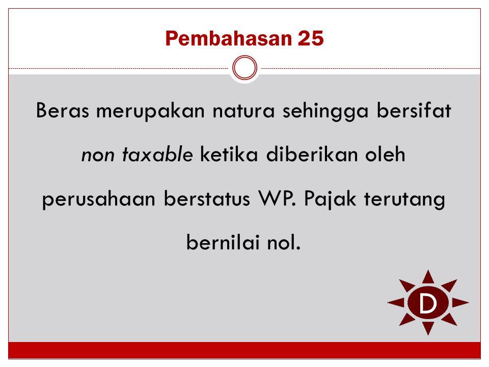 Pembahasan 25 Beras merupakan natura sehingga bersifat non taxable ketika diberikan oleh perusahaan berstatus WP. Pajak terutang bernilai nol.
