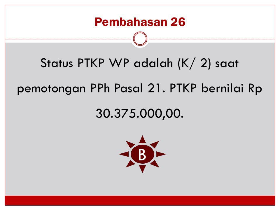Pembahasan 26 Status PTKP WP adalah (K/ 2) saat pemotongan PPh Pasal 21. PTKP bernilai Rp 30.375.000,00.