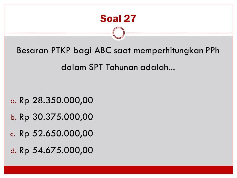 Soal 27 Besaran PTKP bagi ABC saat memperhitungkan PPh dalam SPT Tahunan adalah... Rp 28.350.000,00.