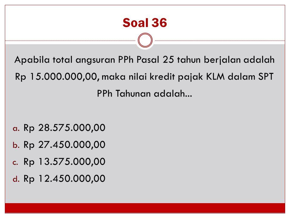 Soal 36 Apabila total angsuran PPh Pasal 25 tahun berjalan adalah Rp 15.000.000,00, maka nilai kredit pajak KLM dalam SPT PPh Tahunan adalah...