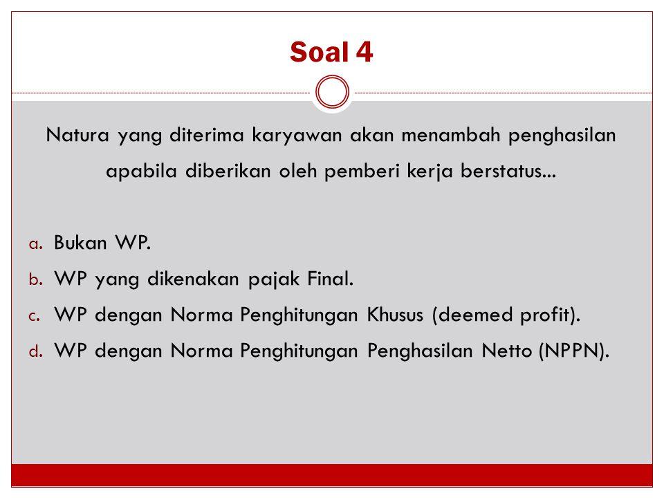 Soal 4 Natura yang diterima karyawan akan menambah penghasilan apabila diberikan oleh pemberi kerja berstatus...