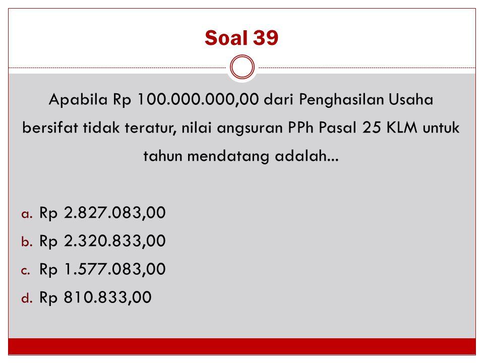 Soal 39 Apabila Rp 100.000.000,00 dari Penghasilan Usaha bersifat tidak teratur, nilai angsuran PPh Pasal 25 KLM untuk tahun mendatang adalah...