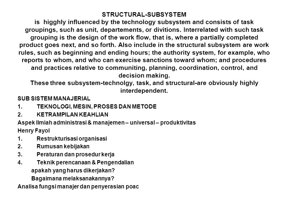STRUCTURAL-SUBSYSTEM is higghly influenced by the technology subsystem and consists of task groupings, such as unit, departements, or divitions. Interrelated with such task grouping is the design of the work flow, that is, where a partially completed product goes next, and so forth. Also include in the structural subsystem are work rules, such as beginning and ending hours; the authority system, for example, who reports to whom, and who can exercise sanctions toward whom; and procedures and practices relative to communiting, planning, coordination, control, and decision making. These three subsystem-technolgy, task, and structural-are obviously highly interdependent.