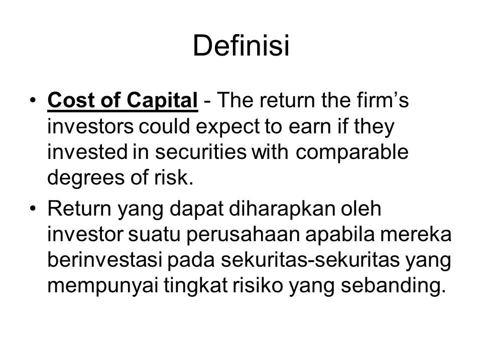 Definisi Cost of Capital - The return the firm's investors could expect to earn if they invested in securities with comparable degrees of risk.