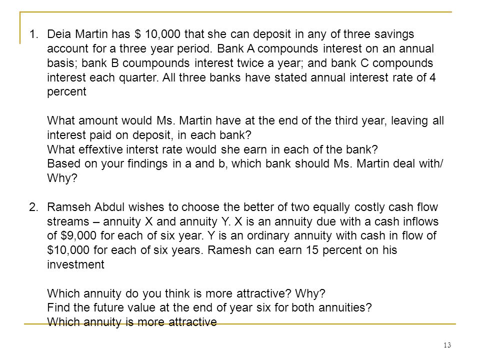 Deia Martin has $ 10,000 that she can deposit in any of three savings account for a three year period. Bank A compounds interest on an annual basis; bank B coumpounds interest twice a year; and bank C compounds interest each quarter. All three banks have stated annual interest rate of 4 percent