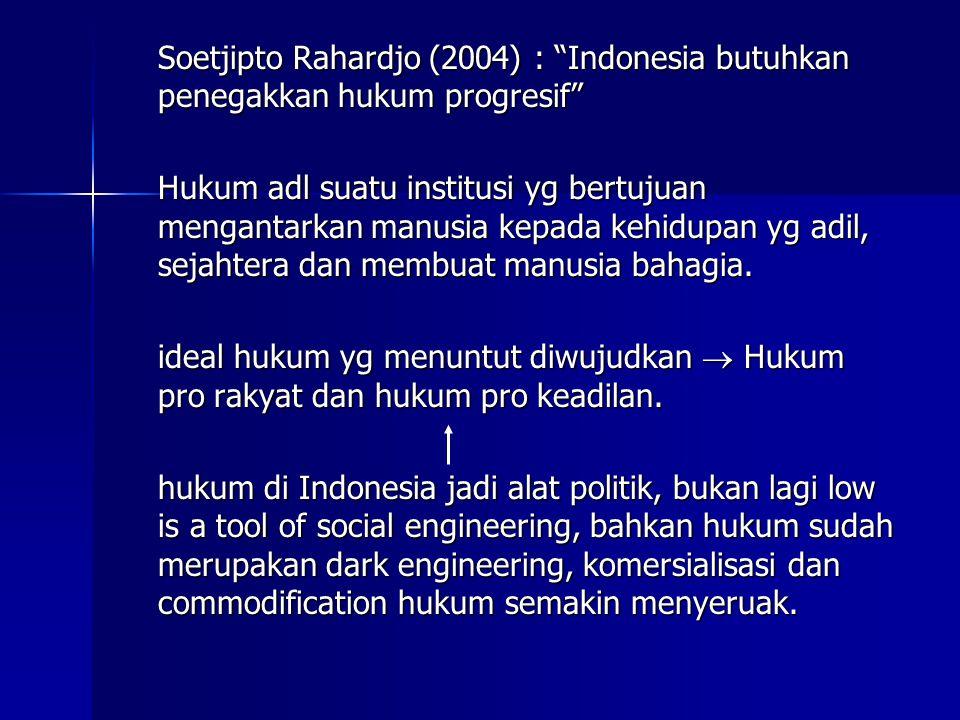 Soetjipto Rahardjo (2004) : Indonesia butuhkan penegakkan hukum progresif Hukum adl suatu institusi yg bertujuan mengantarkan manusia kepada kehidupan yg adil, sejahtera dan membuat manusia bahagia.