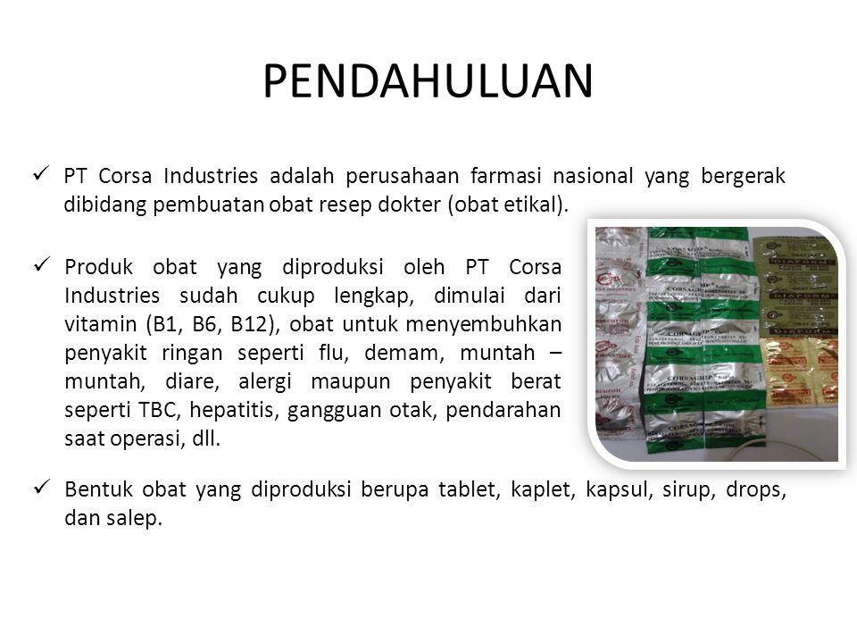 PENDAHULUAN PT Corsa Industries adalah perusahaan farmasi nasional yang bergerak dibidang pembuatan obat resep dokter (obat etikal).