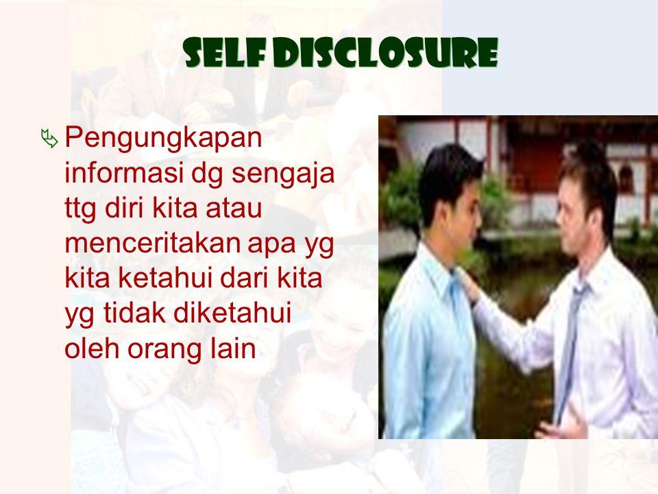 Self disclosure Pengungkapan informasi dg sengaja ttg diri kita atau menceritakan apa yg kita ketahui dari kita yg tidak diketahui oleh orang lain.