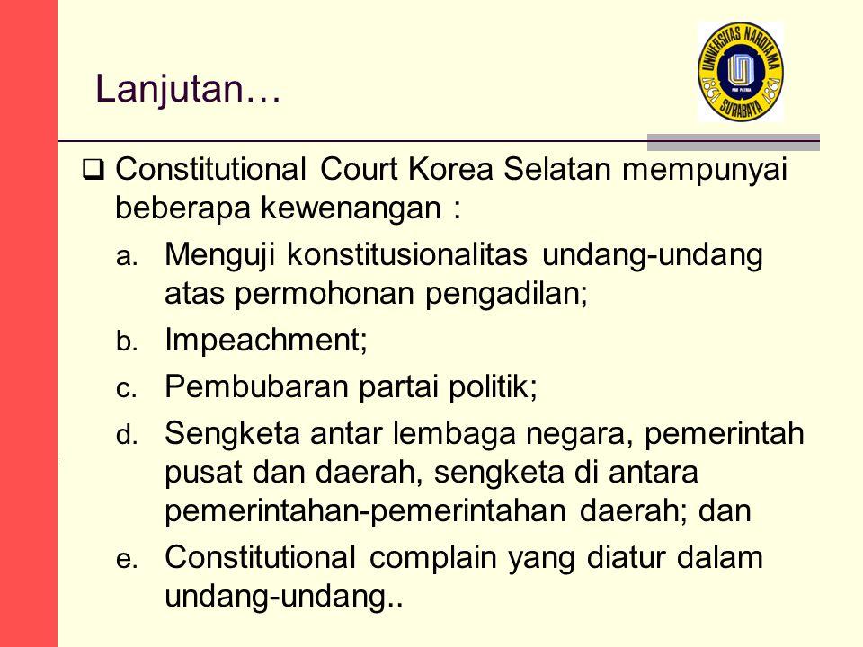 Lanjutan… Constitutional Court Korea Selatan mempunyai beberapa kewenangan : Menguji konstitusionalitas undang-undang atas permohonan pengadilan;