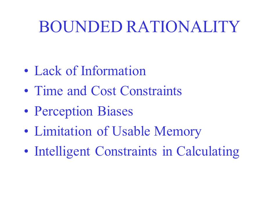 BOUNDED RATIONALITY Lack of Information Time and Cost Constraints