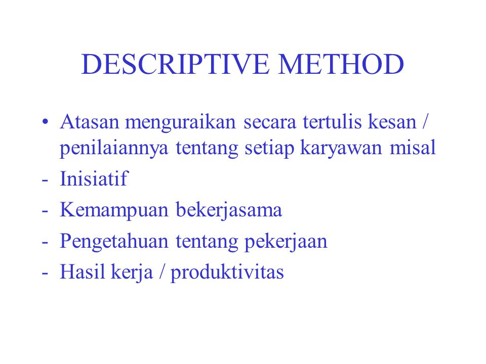 DESCRIPTIVE METHOD Atasan menguraikan secara tertulis kesan / penilaiannya tentang setiap karyawan misal.