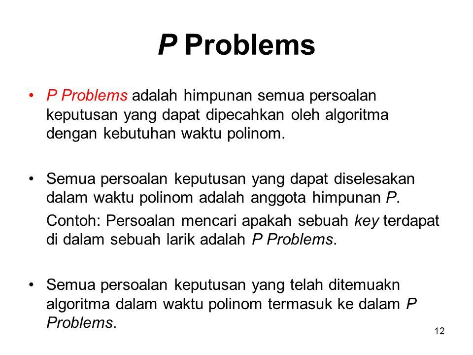 P Problems P Problems adalah himpunan semua persoalan keputusan yang dapat dipecahkan oleh algoritma dengan kebutuhan waktu polinom.