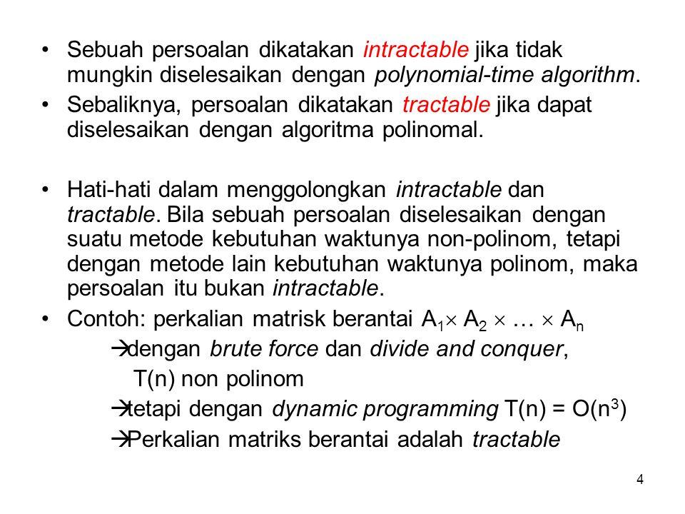 Sebuah persoalan dikatakan intractable jika tidak mungkin diselesaikan dengan polynomial-time algorithm.