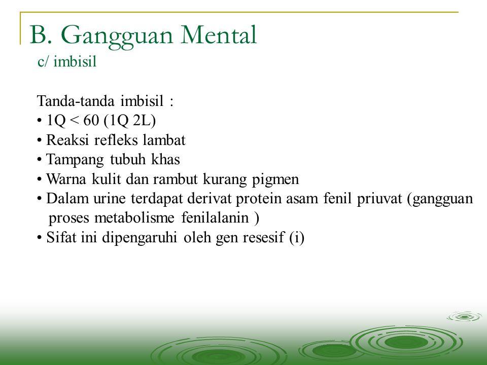 B. Gangguan Mental c/ imbisil Tanda-tanda imbisil : 1Q < 60 (1Q 2L)