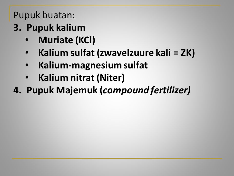 Pupuk buatan: 3. Pupuk kalium. Muriate (KCl) Kalium sulfat (zwavelzuure kali = ZK) Kalium-magnesium sulfat.