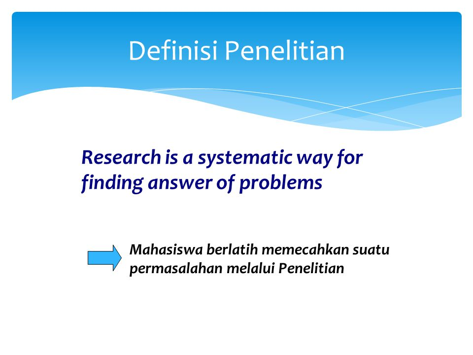 Definisi Penelitian Research is a systematic way for finding answer of problems.