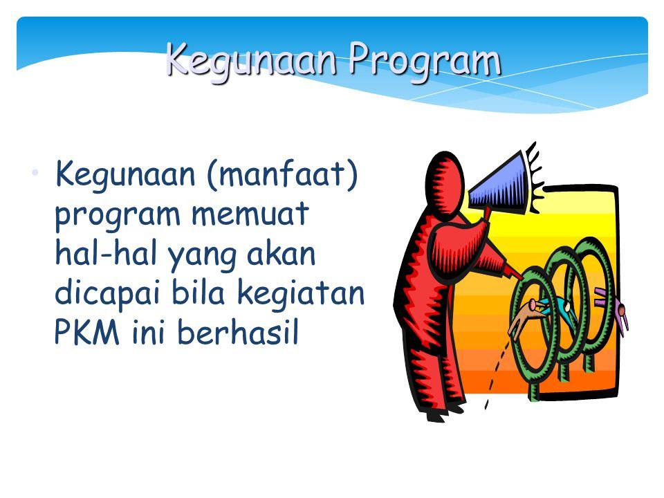Kegunaan Program Kegunaan (manfaat) program memuat hal-hal yang akan dicapai bila kegiatan PKM ini berhasil.