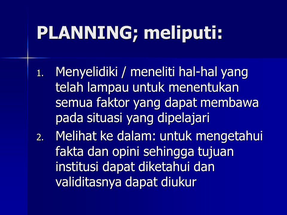 PLANNING; meliputi: Menyelidiki / meneliti hal-hal yang telah lampau untuk menentukan semua faktor yang dapat membawa pada situasi yang dipelajari.