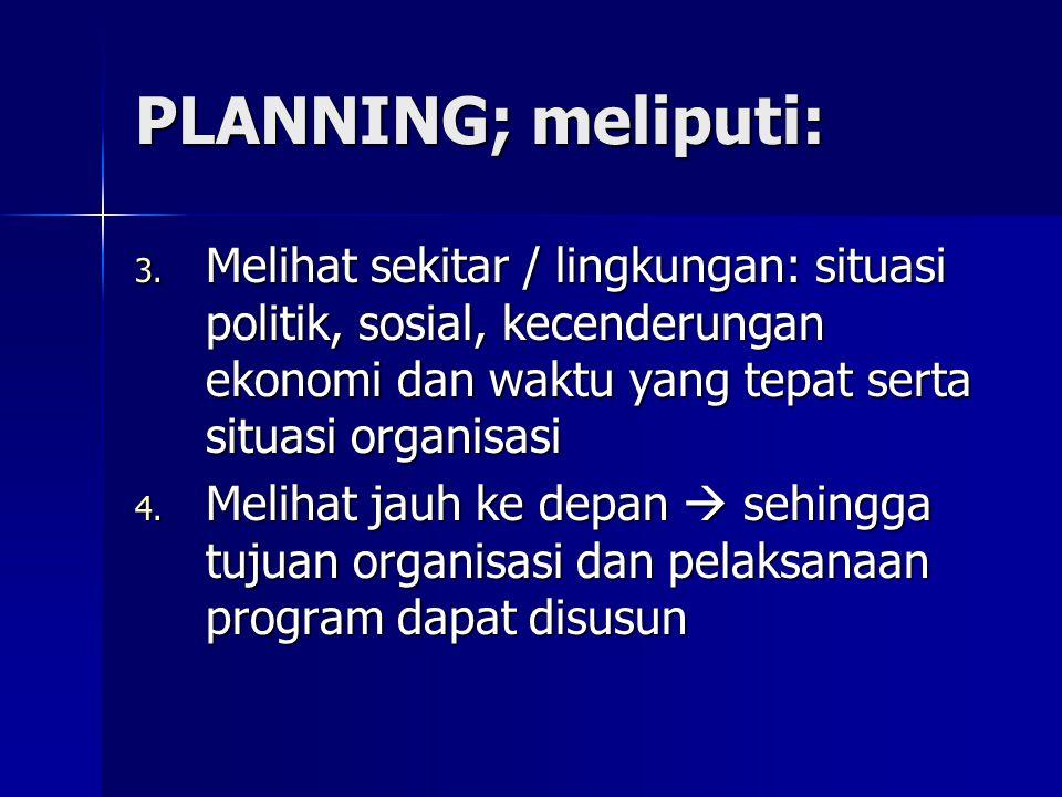 PLANNING; meliputi: Melihat sekitar / lingkungan: situasi politik, sosial, kecenderungan ekonomi dan waktu yang tepat serta situasi organisasi.