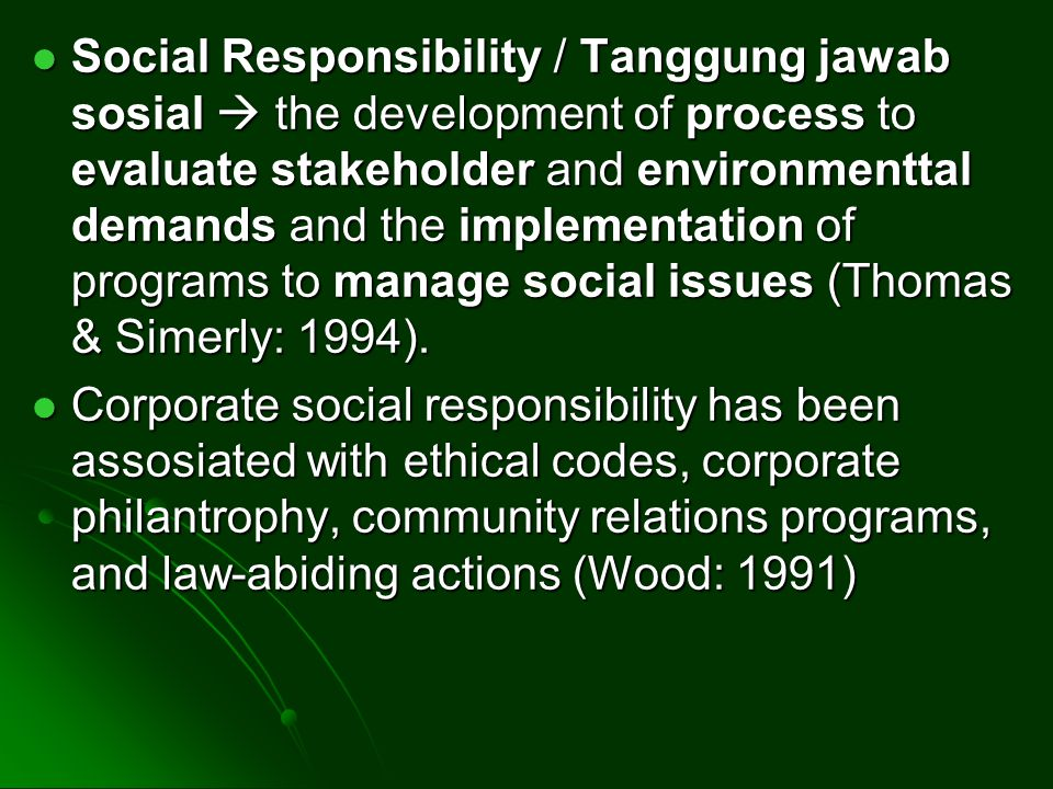 Social Responsibility / Tanggung jawab sosial  the development of process to evaluate stakeholder and environmenttal demands and the implementation of programs to manage social issues (Thomas & Simerly: 1994).