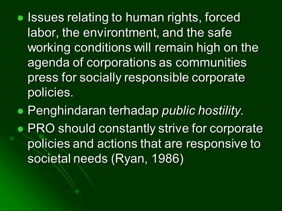 Issues relating to human rights, forced labor, the environtment, and the safe working conditions will remain high on the agenda of corporations as communities press for socially responsible corporate policies.