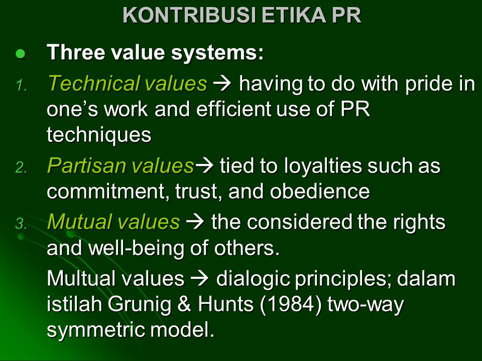 KONTRIBUSI ETIKA PR Three value systems: Technical values  having to do with pride in one's work and efficient use of PR techniques.