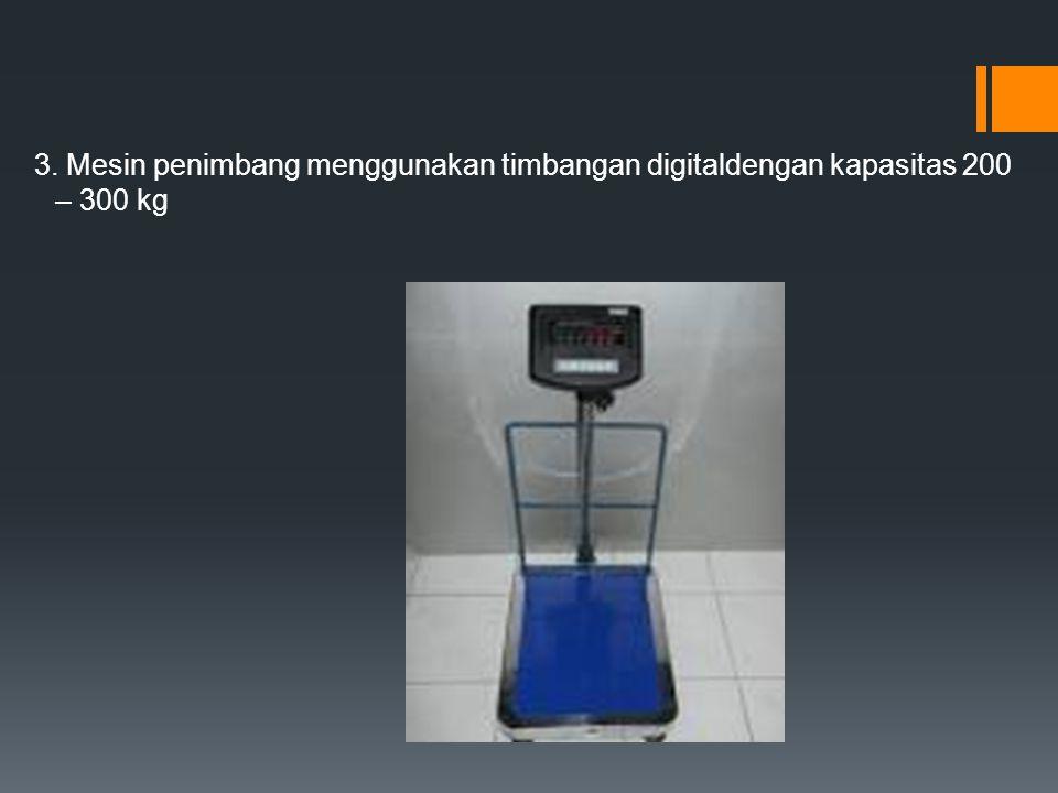 3. Mesin penimbang menggunakan timbangan digitaldengan kapasitas 200 – 300 kg