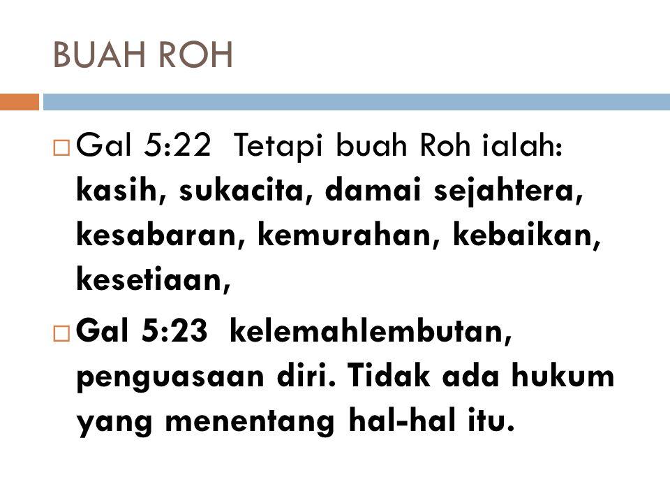 BUAH ROH Gal 5:22 Tetapi buah Roh ialah: kasih, sukacita, damai sejahtera, kesabaran, kemurahan, kebaikan, kesetiaan,