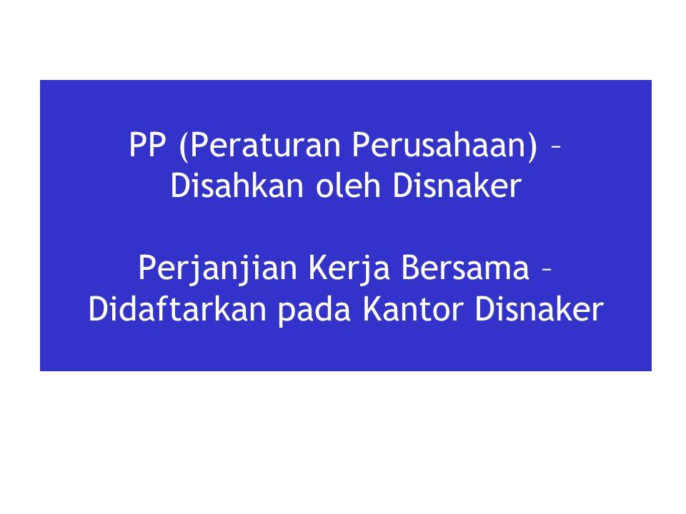 PP (Peraturan Perusahaan) – Disahkan oleh Disnaker Perjanjian Kerja Bersama – Didaftarkan pada Kantor Disnaker