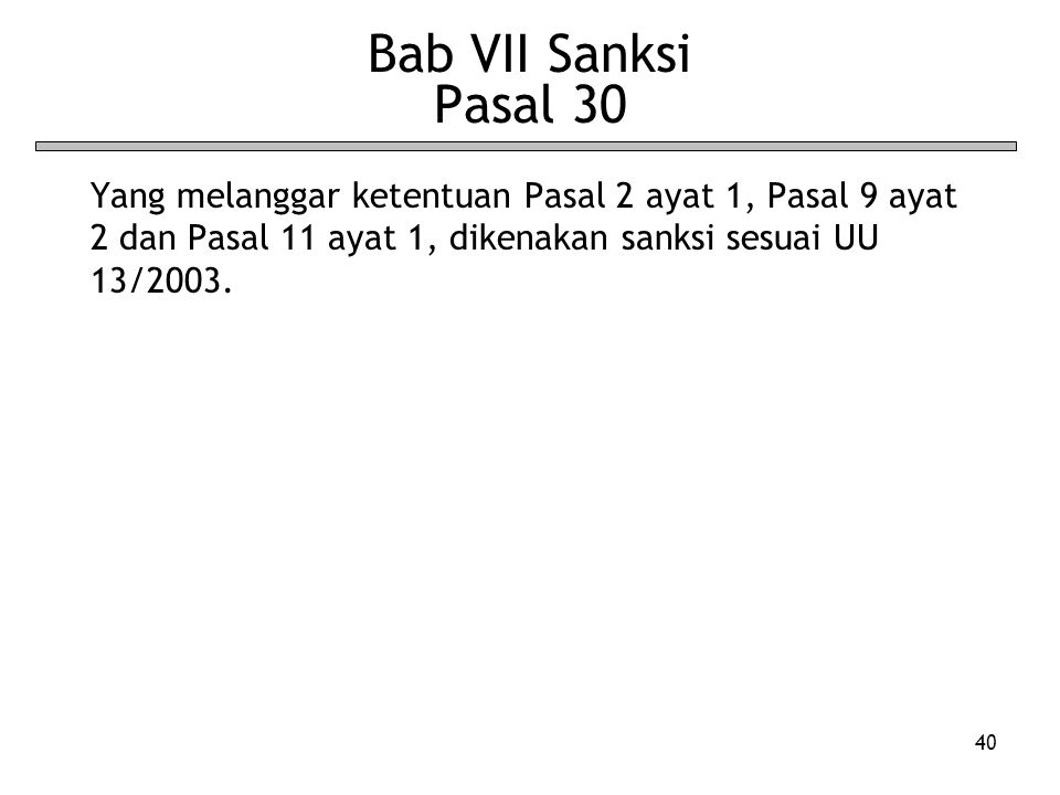 Bab VII Sanksi Pasal 30 Yang melanggar ketentuan Pasal 2 ayat 1, Pasal 9 ayat 2 dan Pasal 11 ayat 1, dikenakan sanksi sesuai UU 13/2003.