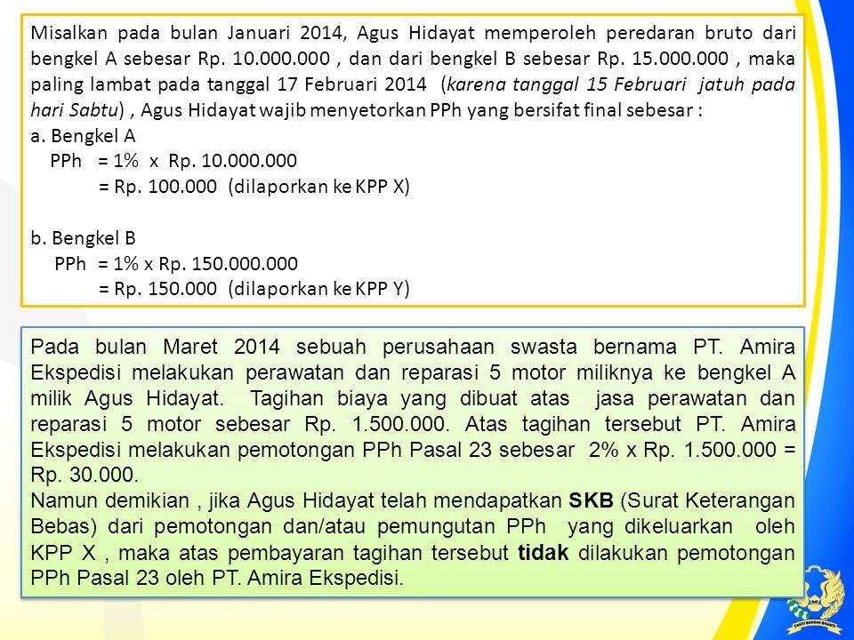 Misalkan pada bulan Januari 2014, Agus Hidayat memperoleh peredaran bruto dari bengkel A sebesar Rp. 10.000.000 , dan dari bengkel B sebesar Rp. 15.000.000 , maka paling lambat pada tanggal 17 Februari 2014 (karena tanggal 15 Februari jatuh pada hari Sabtu) , Agus Hidayat wajib menyetorkan PPh yang bersifat final sebesar :
