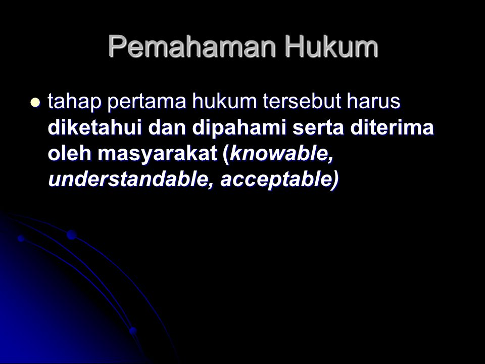 Pemahaman Hukum tahap pertama hukum tersebut harus diketahui dan dipahami serta diterima oleh masyarakat (knowable, understandable, acceptable)