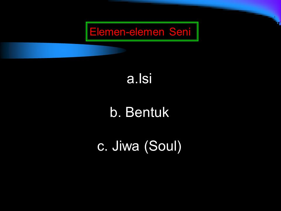 Elemen-elemen Seni Isi b. Bentuk c. Jiwa (Soul)