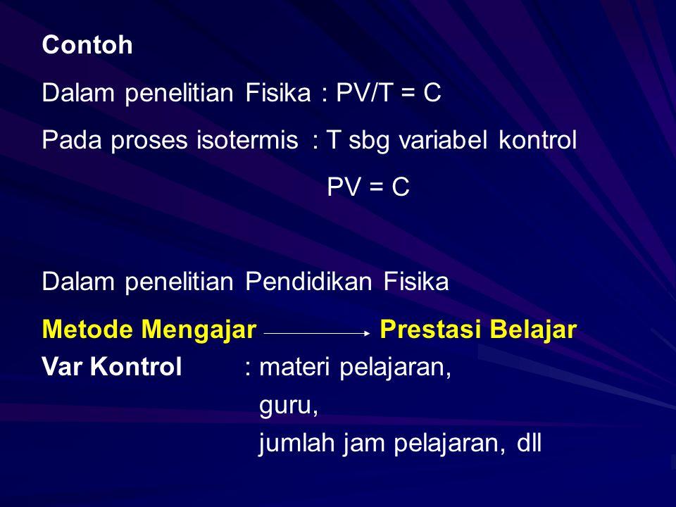 Contoh Dalam penelitian Fisika : PV/T = C. Pada proses isotermis : T sbg variabel kontrol. PV = C.