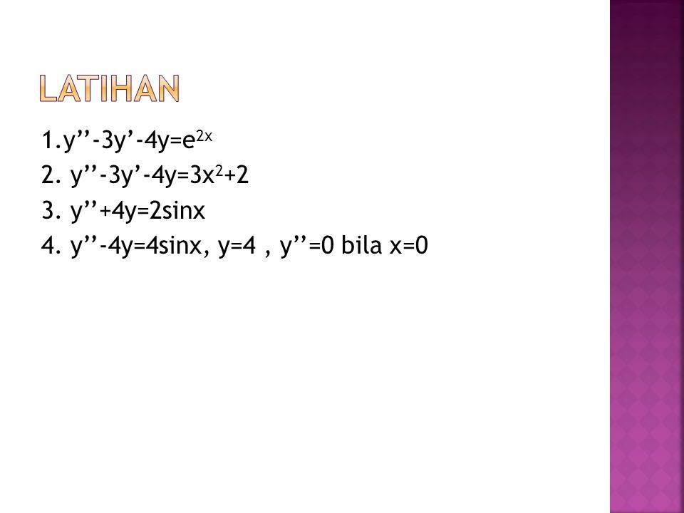 Latihan 1.y''-3y'-4y=e2x 2. y''-3y'-4y=3x2+2 3. y''+4y=2sinx 4. y''-4y=4sinx, y=4 , y''=0 bila x=0