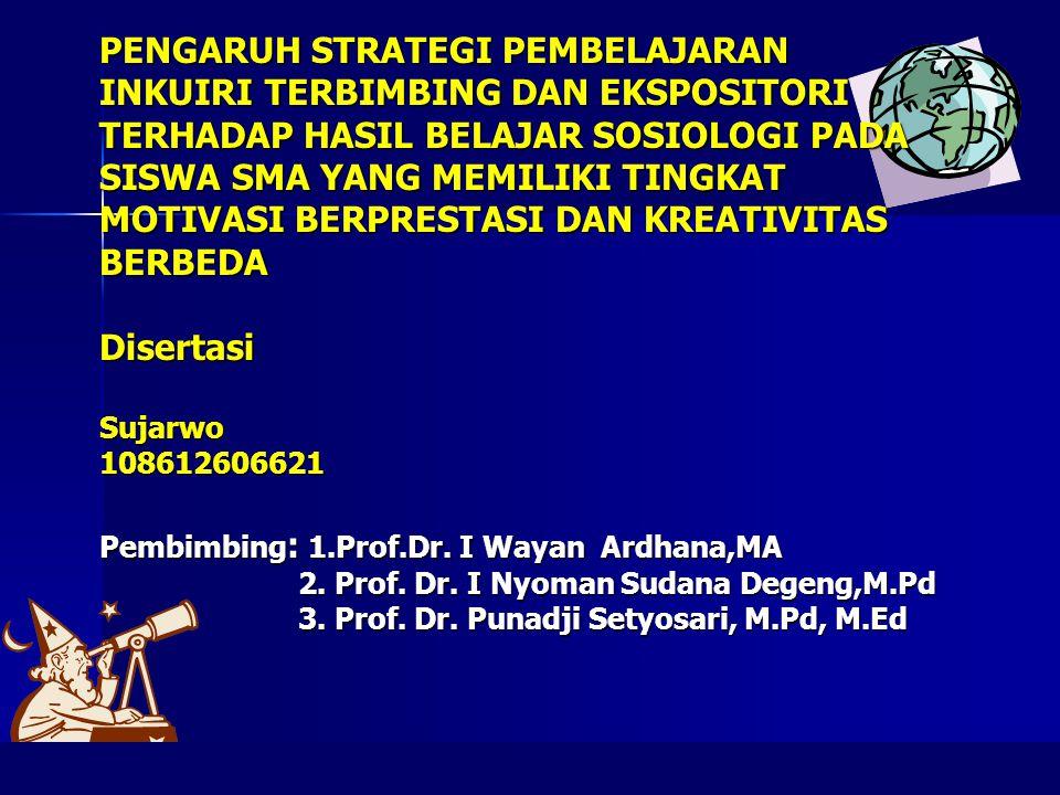 PENGARUH STRATEGI PEMBELAJARAN INKUIRI TERBIMBING DAN EKSPOSITORI TERHADAP HASIL BELAJAR SOSIOLOGI PADA SISWA SMA YANG MEMILIKI TINGKAT MOTIVASI BERPRESTASI DAN KREATIVITAS BERBEDA Disertasi Sujarwo 108612606621 Pembimbing: 1.Prof.Dr.