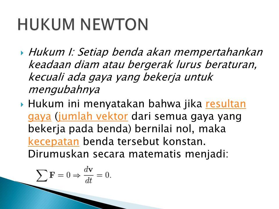 HUKUM NEWTON Hukum I: Setiap benda akan mempertahankan keadaan diam atau bergerak lurus beraturan, kecuali ada gaya yang bekerja untuk mengubahnya.