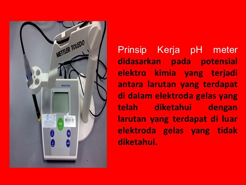 Prinsip Kerja pH meter didasarkan pada potensial elektro kimia yang terjadi antara larutan yang terdapat di dalam elektroda gelas yang telah diketahui dengan larutan yang terdapat di luar elektroda gelas yang tidak diketahui.