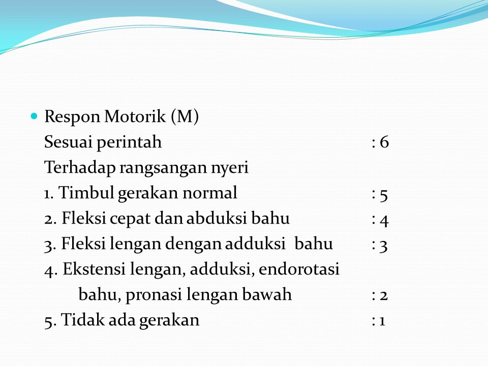 Respon Motorik (M) Sesuai perintah : 6. Terhadap rangsangan nyeri. 1. Timbul gerakan normal : 5.