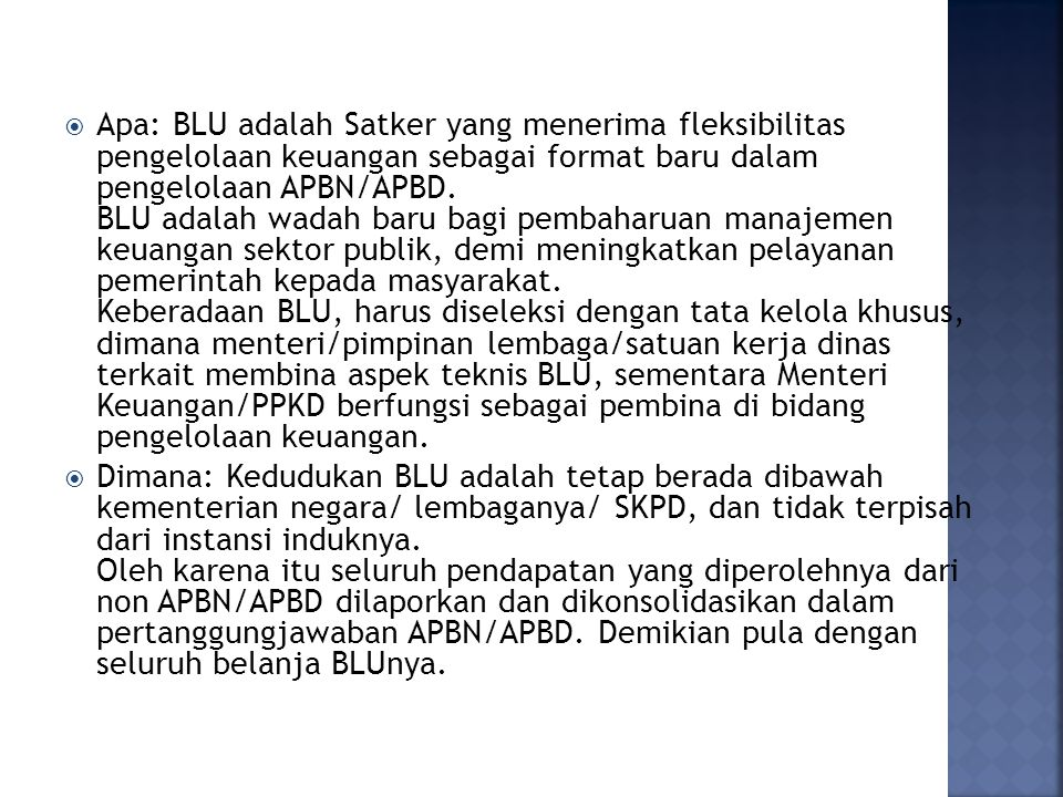 Apa: BLU adalah Satker yang menerima fleksibilitas pengelolaan keuangan sebagai format baru dalam pengelolaan APBN/APBD. BLU adalah wadah baru bagi pembaharuan manajemen keuangan sektor publik, demi meningkatkan pelayanan pemerintah kepada masyarakat. Keberadaan BLU, harus diseleksi dengan tata kelola khusus, dimana menteri/pimpinan lembaga/satuan kerja dinas terkait membina aspek teknis BLU, sementara Menteri Keuangan/PPKD berfungsi sebagai pembina di bidang pengelolaan keuangan.