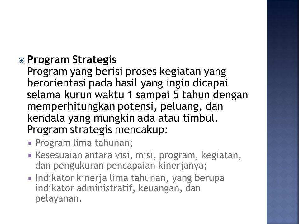 Program Strategis Program yang berisi proses kegiatan yang berorientasi pada hasil yang ingin dicapai selama kurun waktu 1 sampai 5 tahun dengan memperhitungkan potensi, peluang, dan kendala yang mungkin ada atau timbul. Program strategis mencakup: