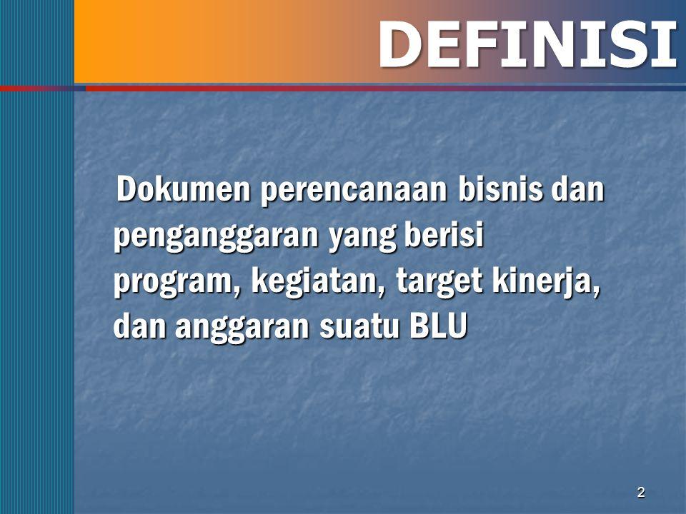 DEFINISI Dokumen perencanaan bisnis dan penganggaran yang berisi program, kegiatan, target kinerja, dan anggaran suatu BLU.