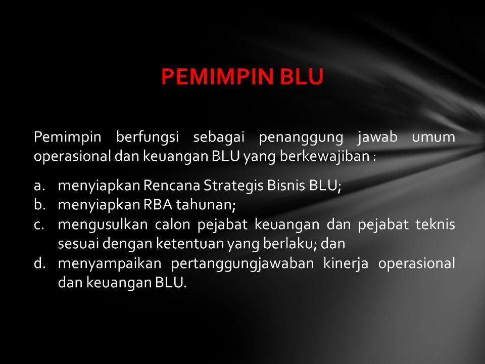 PEMIMPIN BLU Pemimpin berfungsi sebagai penanggung jawab umum operasional dan keuangan BLU yang berkewajiban :