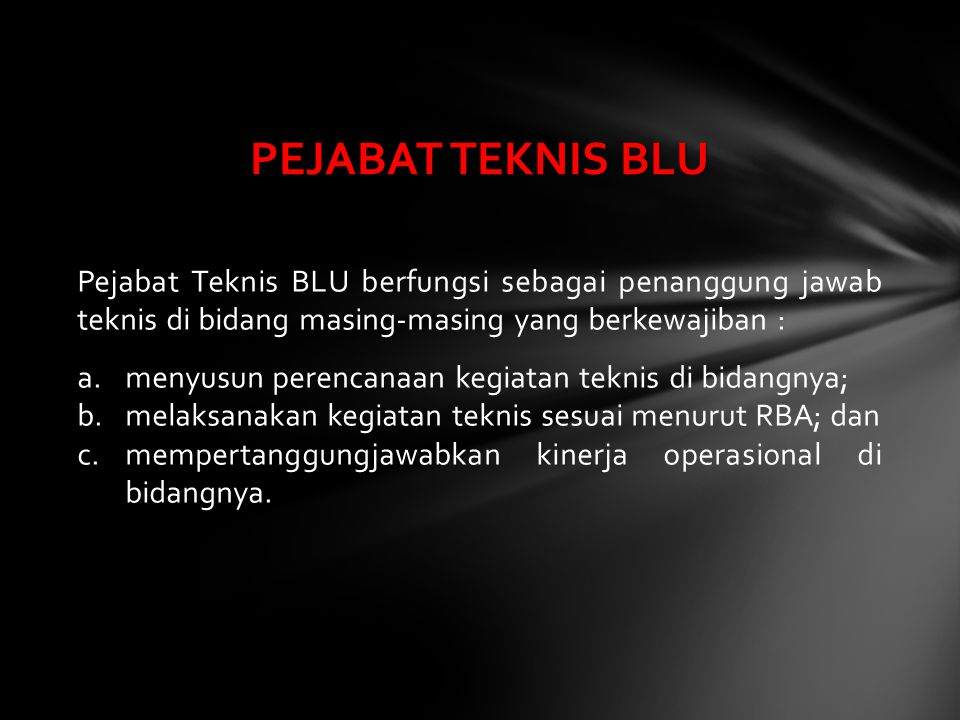 PEJABAT TEKNIS BLU Pejabat Teknis BLU berfungsi sebagai penanggung jawab teknis di bidang masing-masing yang berkewajiban :