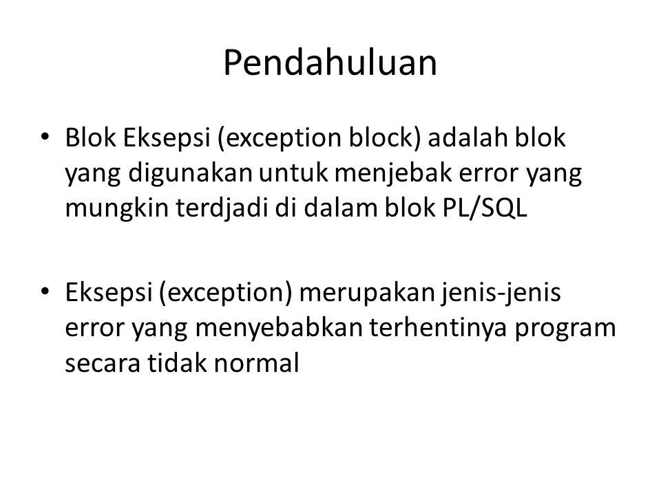 Pendahuluan Blok Eksepsi (exception block) adalah blok yang digunakan untuk menjebak error yang mungkin terdjadi di dalam blok PL/SQL.