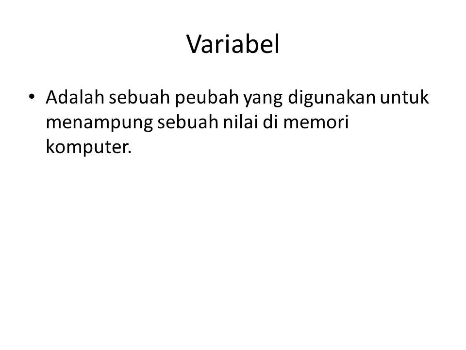 Variabel Adalah sebuah peubah yang digunakan untuk menampung sebuah nilai di memori komputer.